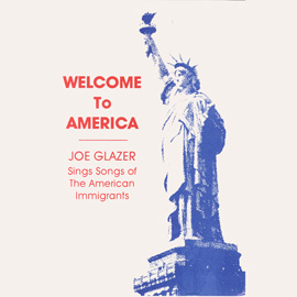 Welcome to America -- Joe Glazer Sings Songs of the American Immigrants