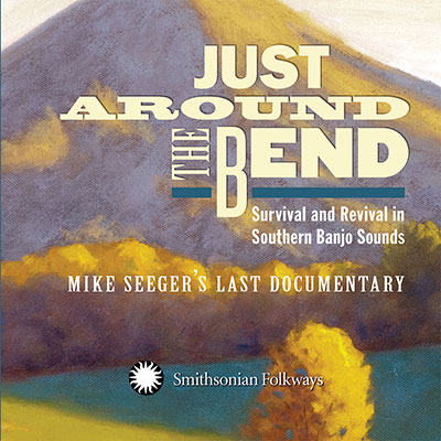 Just Around the Bend: Survival and Revival in Southern Banjo Sounds: Mike Seeger's Last Documentary