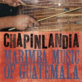 Chapinlandia - Marimba Music of Guatemala